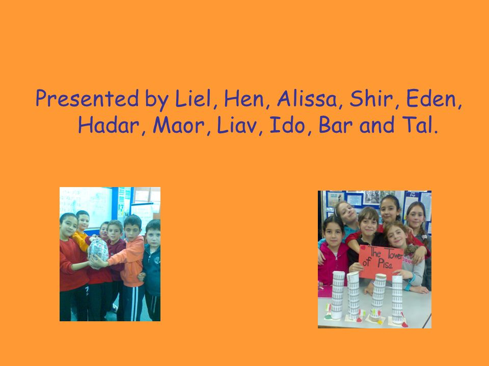 Presented by Liel, Hen, Alissa, Shir, Eden, Hadar, Maor, Liav, Ido, Bar and Tal.