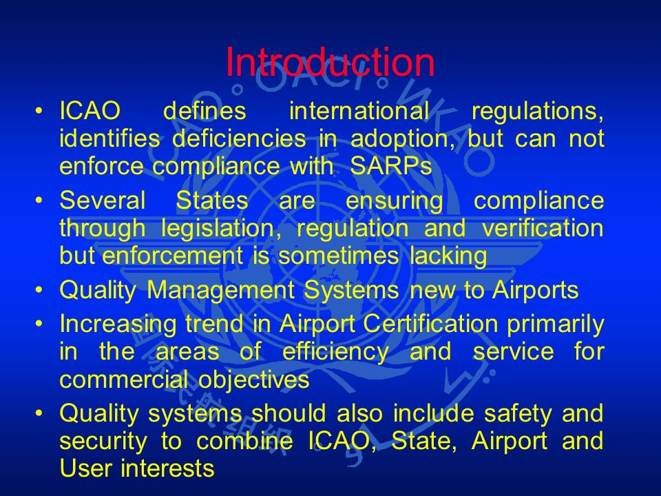 IntroductionICAO defines international regulations, identifies deficiencies in adoption, but can not enforce compliance with SARPs.