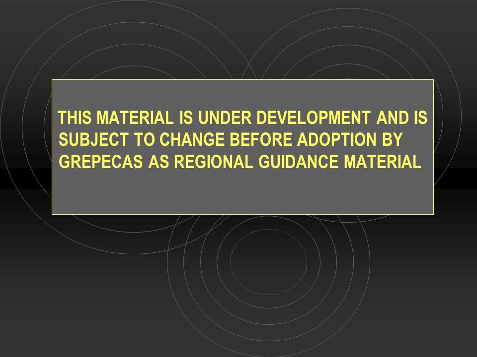 THIS MATERIAL IS UNDER DEVELOPMENT AND IS SUBJECT TO CHANGE BEFORE ADOPTION BY GREPECAS AS REGIONAL GUIDANCE MATERIAL