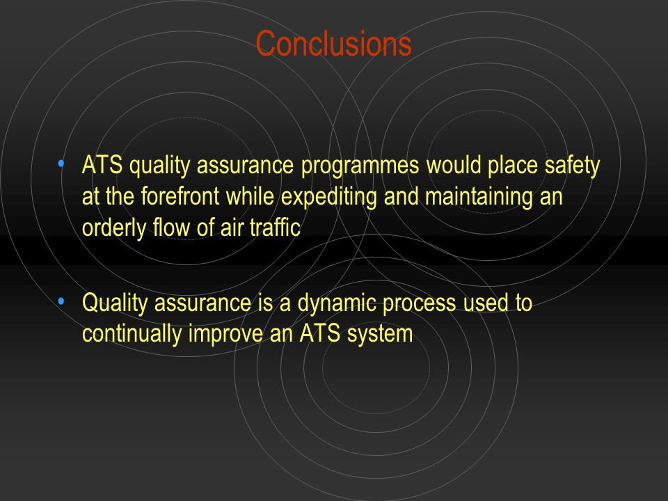Conclusions ATS quality assurance programmes would place safety at the forefront while expediting and maintaining an orderly flow of air traffic.