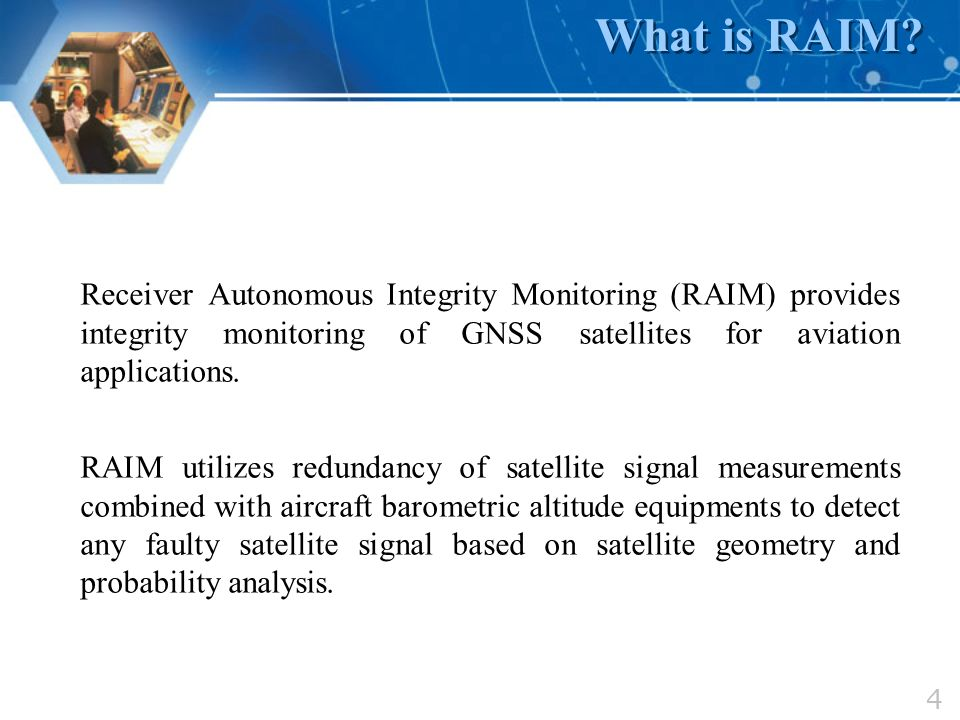 What is RAIM Receiver Autonomous Integrity Monitoring (RAIM) provides integrity monitoring of GNSS satellites for aviation applications.