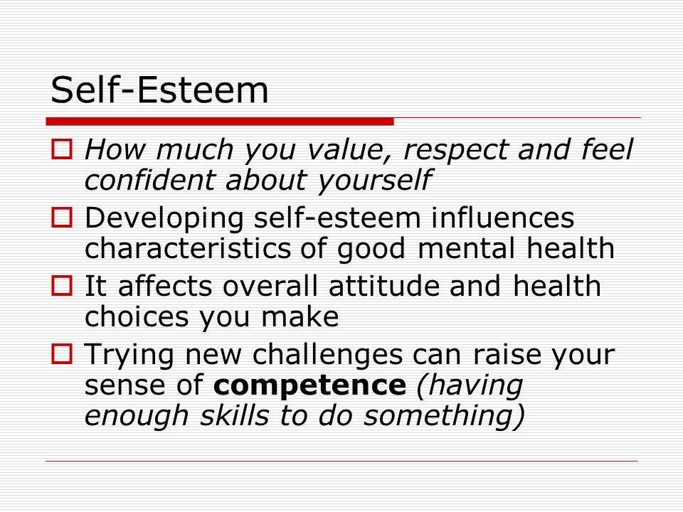 Self-Esteem How much you value, respect and feel confident about yourself. Developing self-esteem influences characteristics of good mental health.