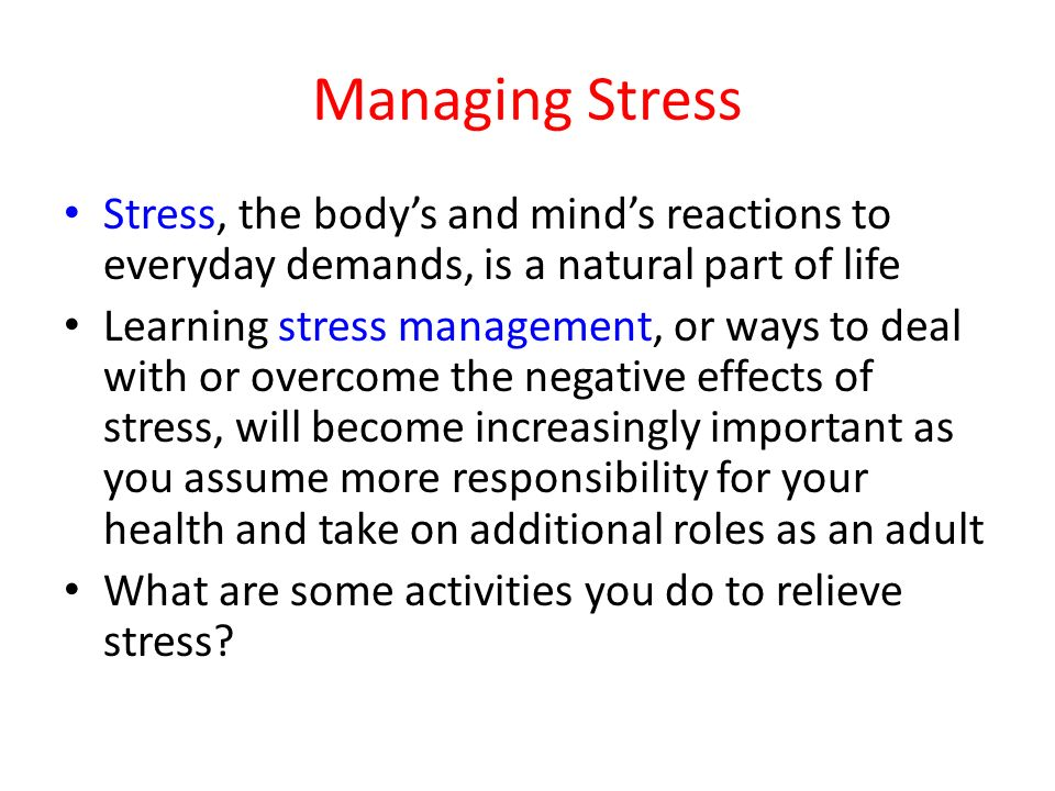 Managing Stress Stress, the body's and mind's reactions to everyday demands, is a natural part of life.
