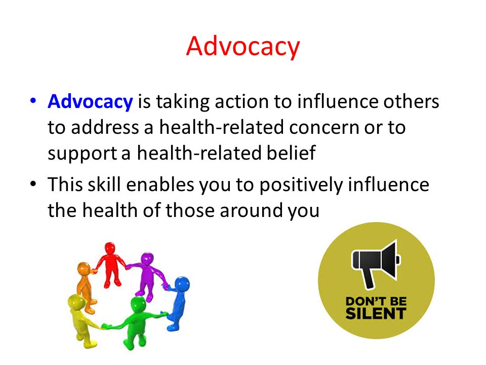 Advocacy Advocacy is taking action to influence others to address a health-related concern or to support a health-related belief.