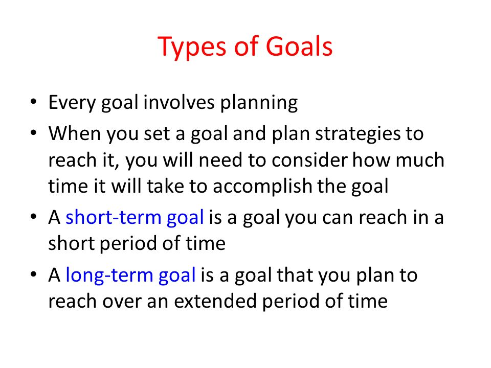 Types of Goals Every goal involves planning