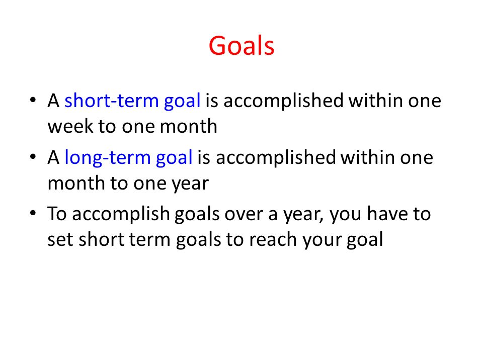 Goals A short-term goal is accomplished within one week to one month