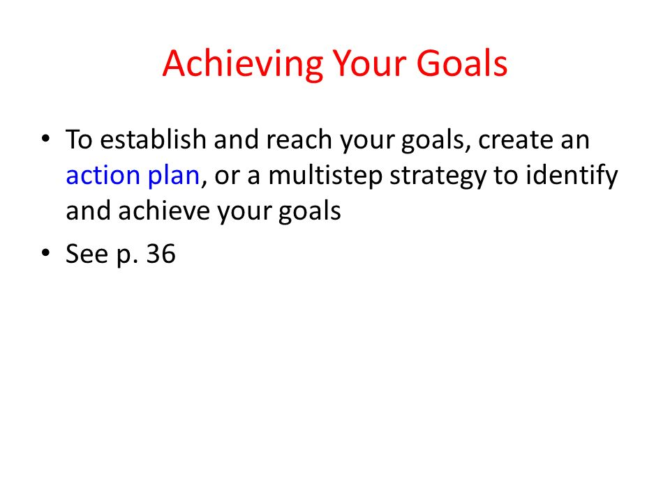 Achieving Your Goals To establish and reach your goals, create an action plan, or a multistep strategy to identify and achieve your goals.