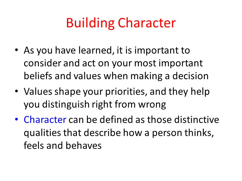 Building Character As you have learned, it is important to consider and act on your most important beliefs and values when making a decision.