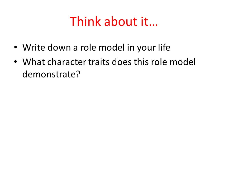 Think about it… Write down a role model in your life