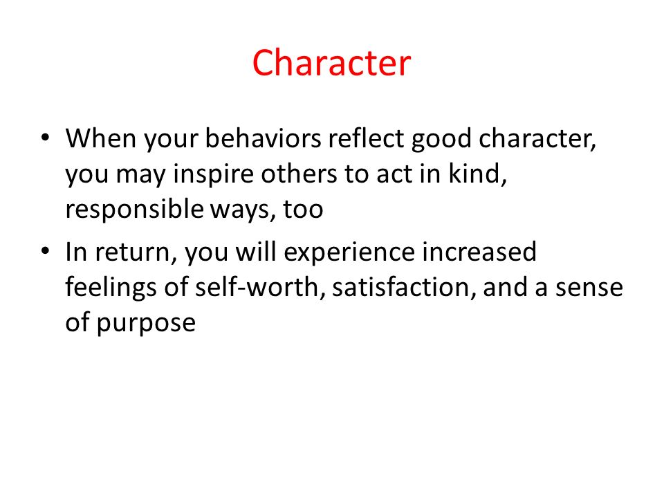 Character When your behaviors reflect good character, you may inspire others to act in kind, responsible ways, too.