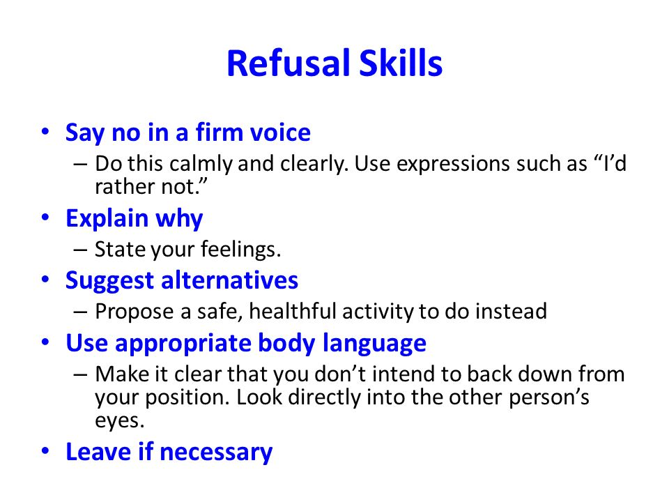 Refusal Skills Say no in a firm voice Explain why Suggest alternatives