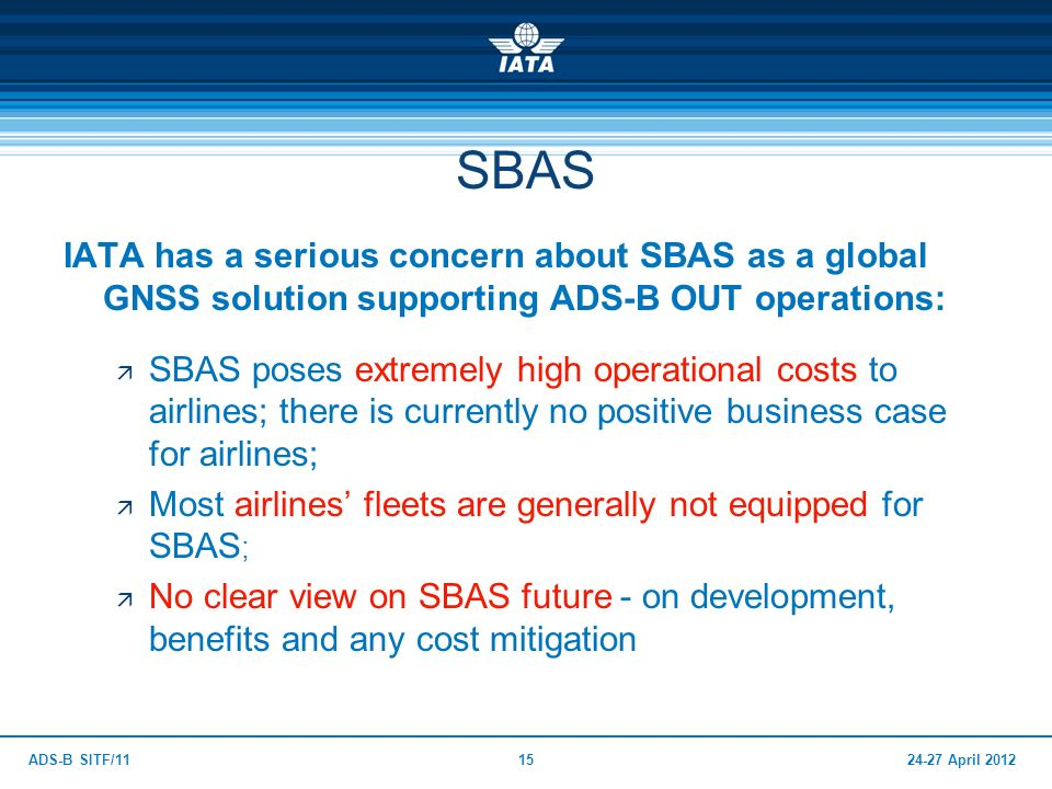 SBAS IATA has a serious concern about SBAS as a global GNSS solution supporting ADS-B OUT operations: