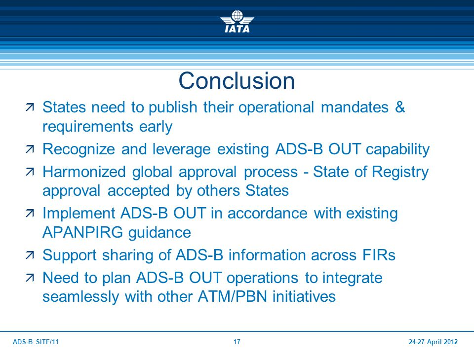 Conclusion States need to publish their operational mandates & requirements early. Recognize and leverage existing ADS-B OUT capability.