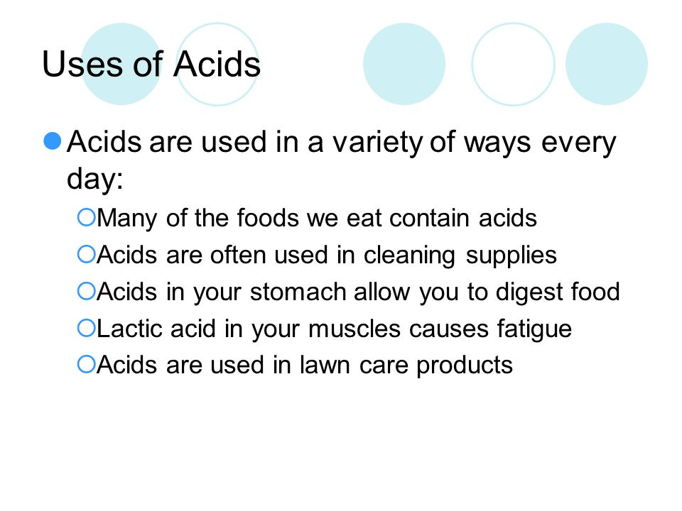 Uses of Acids Acids are used in a variety of ways every day:
