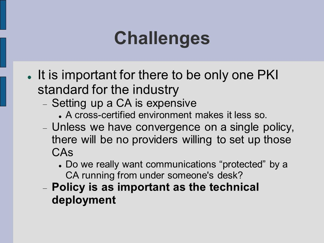 Challenges It is important for there to be only one PKI standard for the industry. Setting up a CA is expensive.