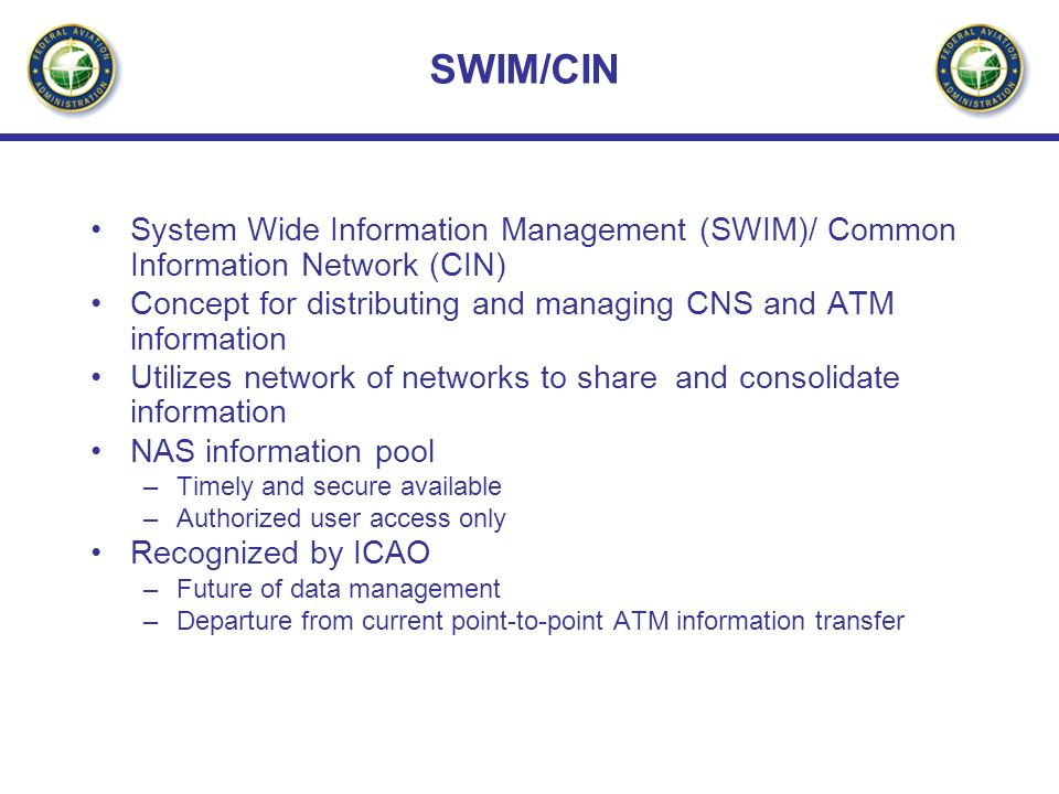 SWIM/CIN System Wide Information Management (SWIM)/ Common Information Network (CIN) Concept for distributing and managing CNS and ATM information.
