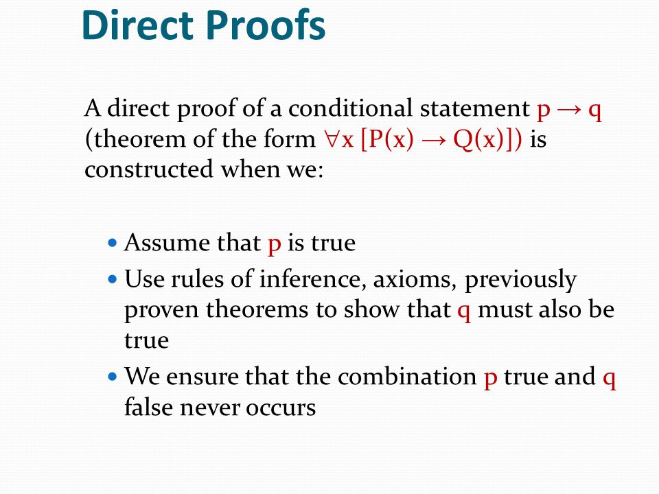 Direct Proofs A direct proof of a conditional statement p → q (theorem of the form x [P(x) → Q(x)]) is constructed when we: