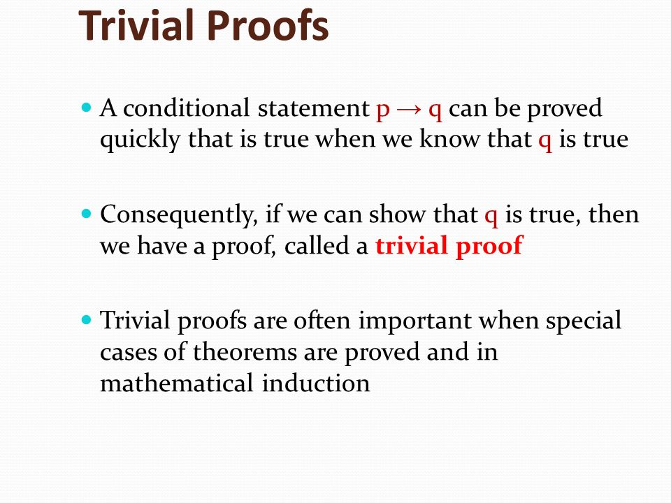 Trivial Proofs A conditional statement p → q can be proved quickly that is true when we know that q is true.