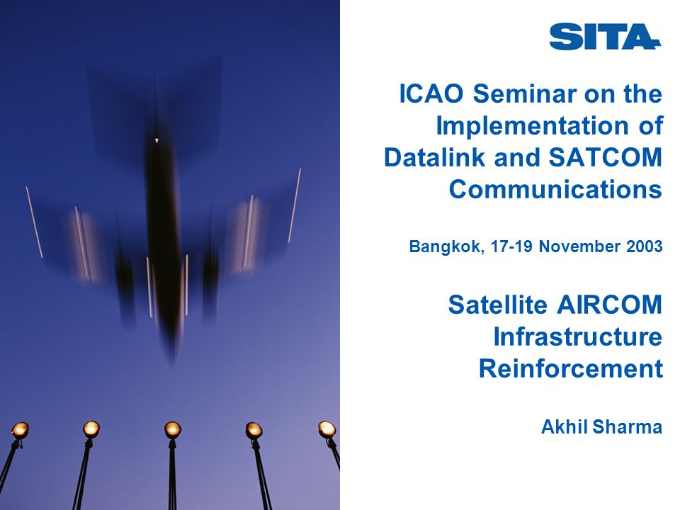 ICAO Seminar on the Implementation of Datalink and SATCOM Communications Bangkok, 17-19 November 2003 Satellite AIRCOM Infrastructure Reinforcement Akhil Sharma