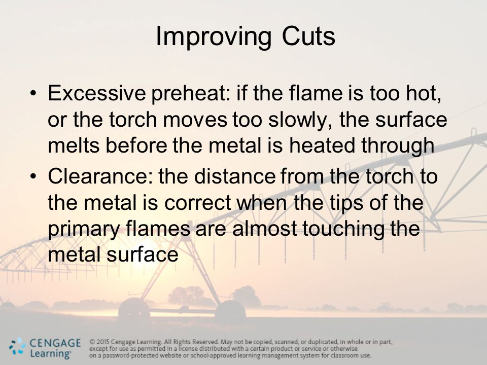 Improving Cuts Excessive preheat: if the flame is too hot, or the torch moves too slowly, the surface melts before the metal is heated through.