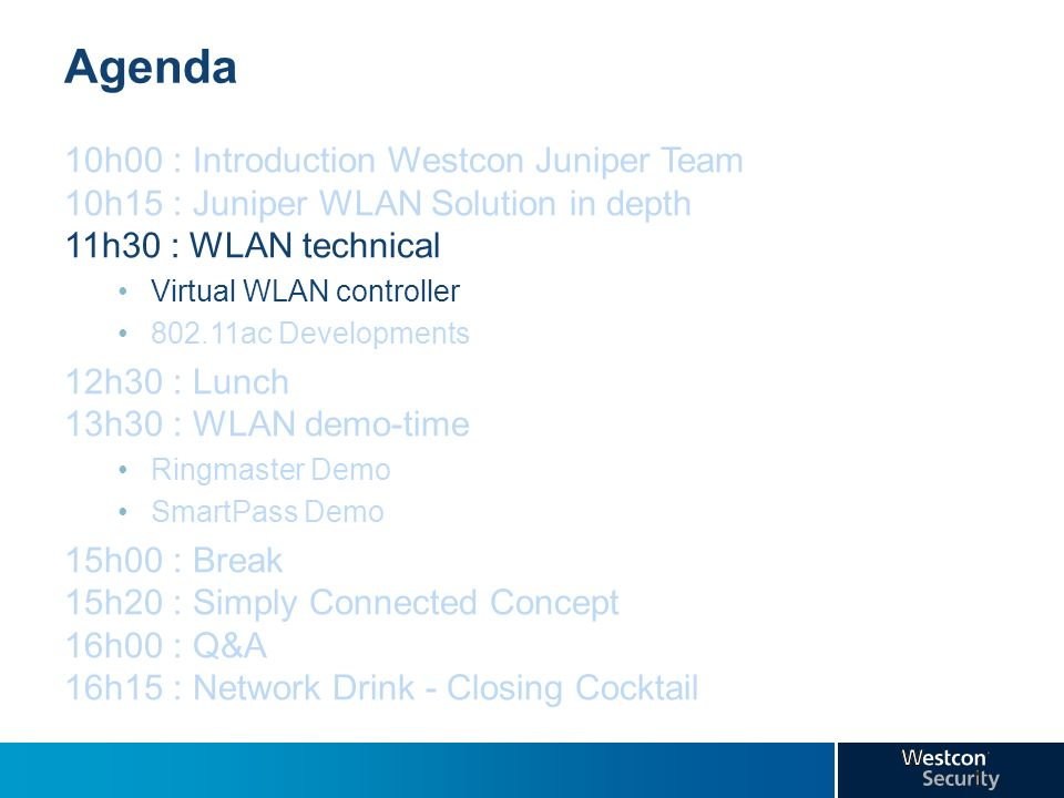 Agenda 10h00 : Introduction Westcon Juniper Team 10h15 : Juniper WLAN Solution in depth 11h30 : WLAN technical.