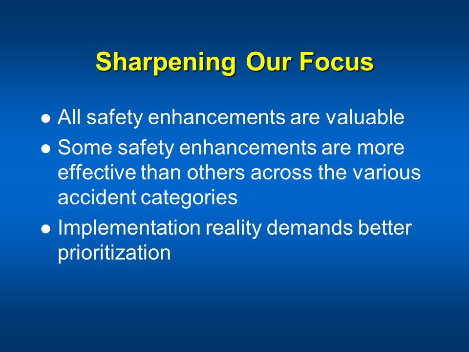 Sharpening Our Focus All safety enhancements are valuable