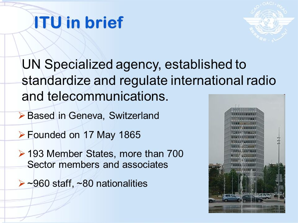ITU in brief UN Specialized agency, established to standardize and regulate international radio and telecommunications.