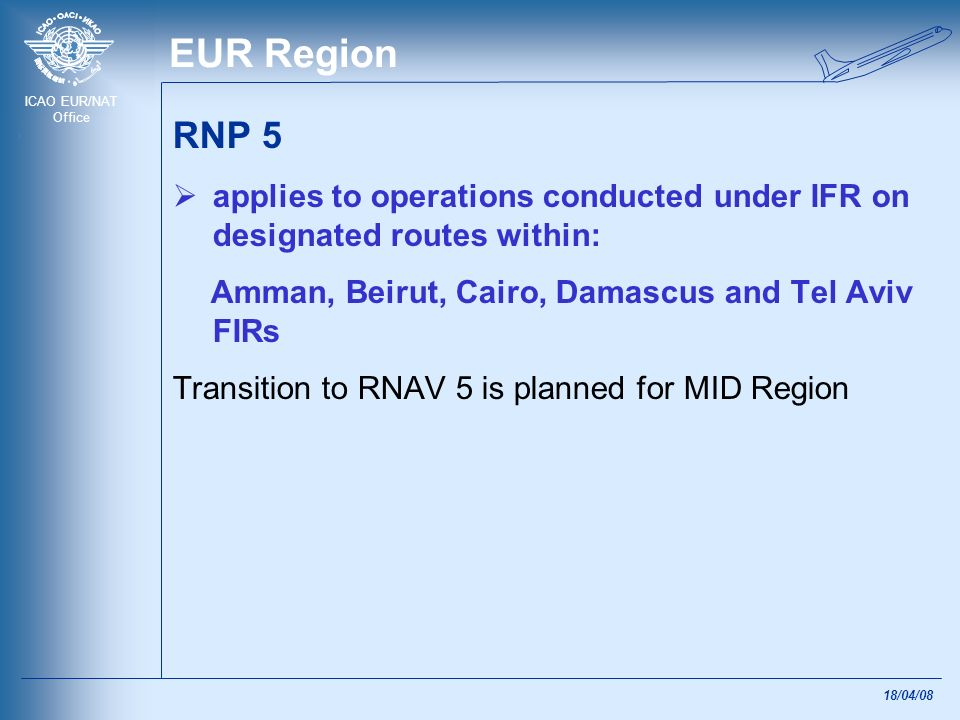EUR Region RNP 5. applies to operations conducted under IFR on designated routes within: Amman, Beirut, Cairo, Damascus and Tel Aviv FIRs.