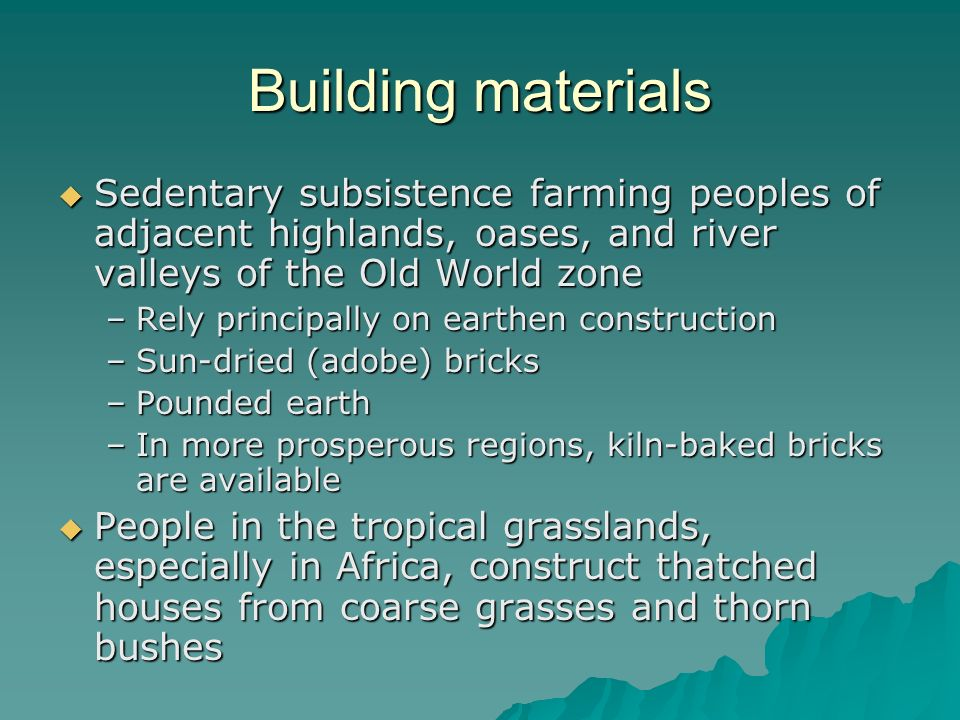 Building materials Sedentary subsistence farming peoples of adjacent highlands, oases, and river valleys of the Old World zone.