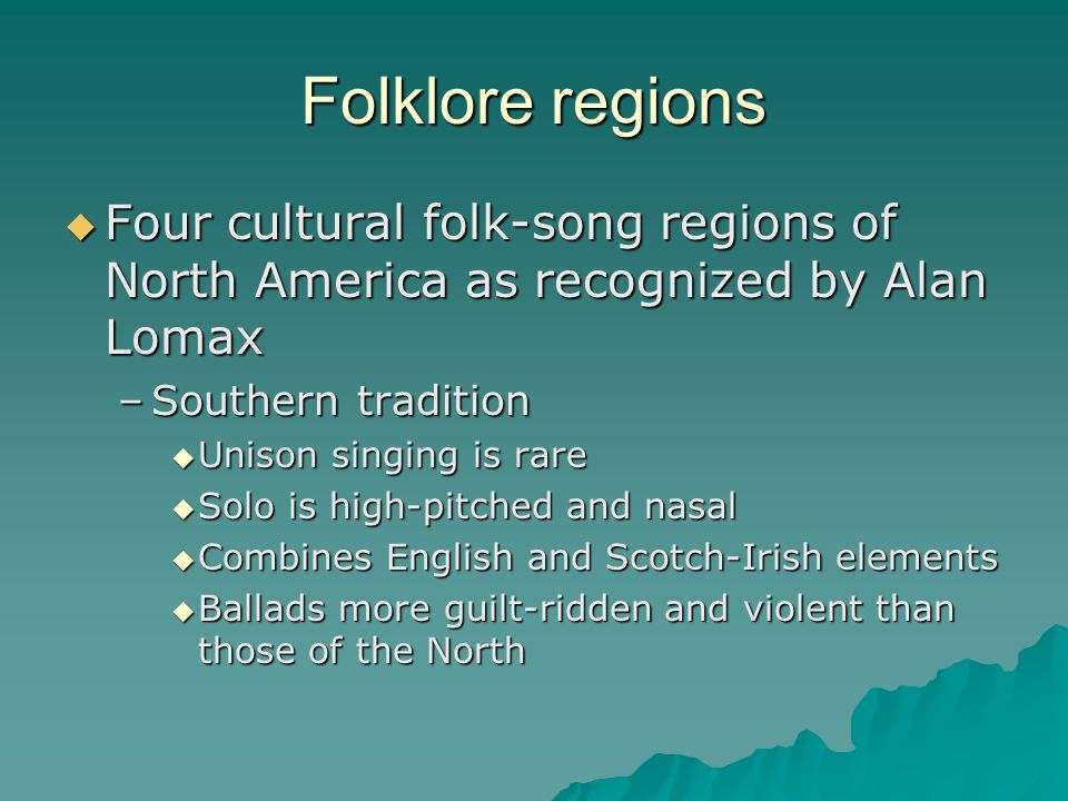 Folklore regions Four cultural folk-song regions of North America as recognized by Alan Lomax. Southern tradition.