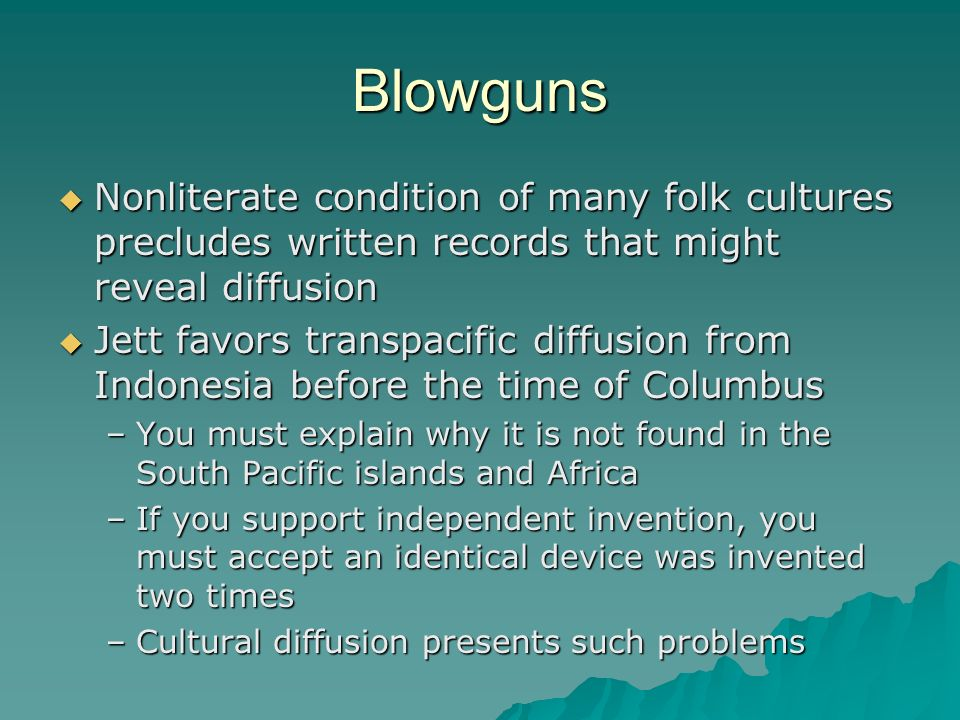 Blowguns Nonliterate condition of many folk cultures precludes written records that might reveal diffusion.