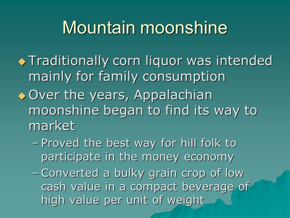 Mountain moonshine Traditionally corn liquor was intended mainly for family consumption.