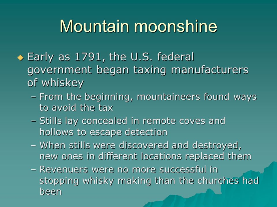 Mountain moonshine Early as 1791, the U.S. federal government began taxing manufacturers of whiskey.