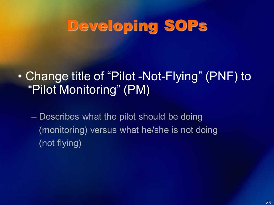 Developing SOPs • Change title of Pilot -Not-Flying (PNF) to Pilot Monitoring (PM) – Describes what the pilot should be doing.