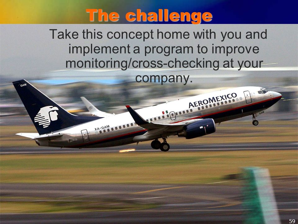 The challenge Take this concept home with you and implement a program to improve monitoring/cross-checking at your company.