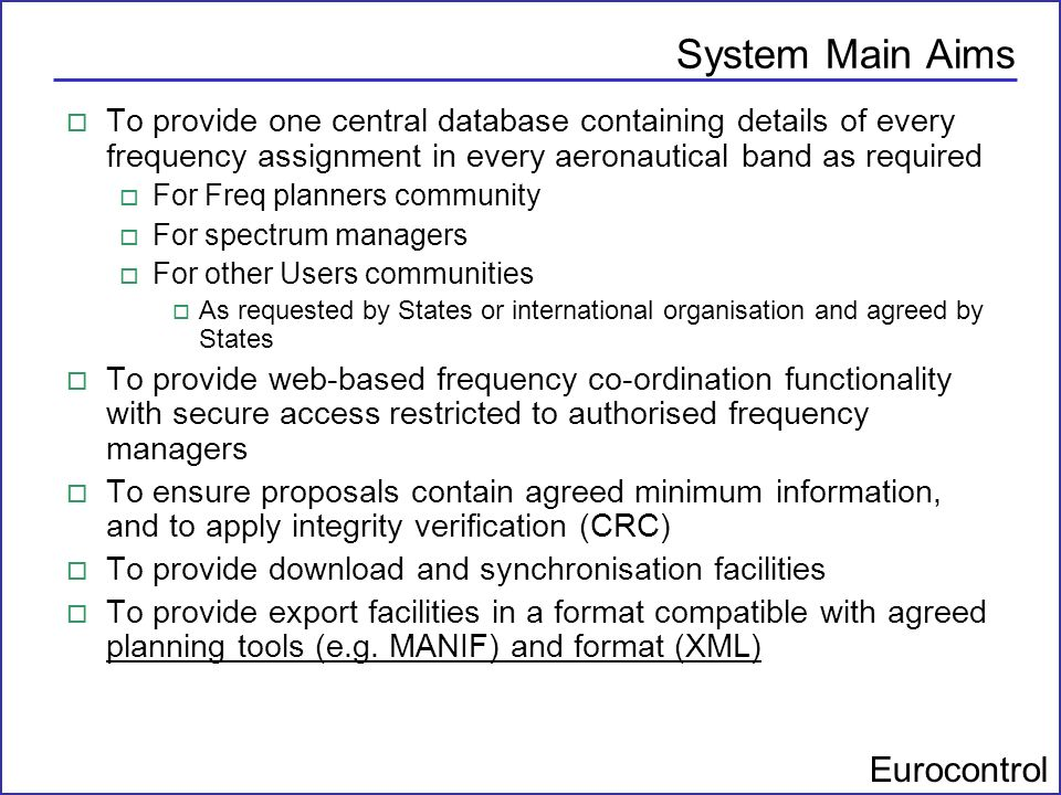 System Main Aims To provide one central database containing details of every frequency assignment in every aeronautical band as required.