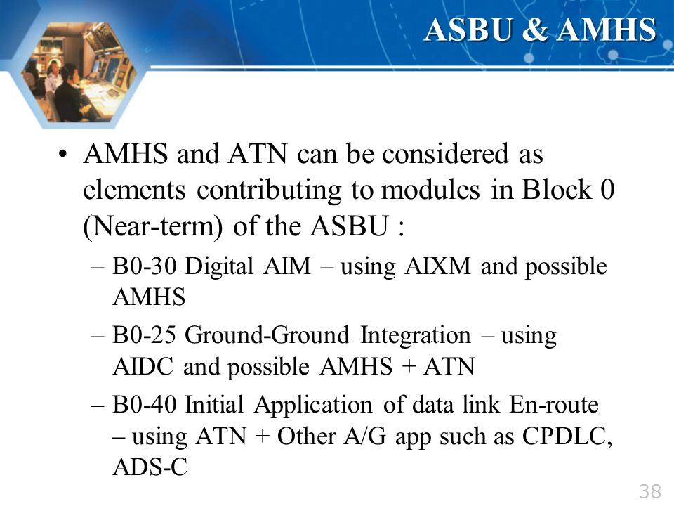 ASBU & AMHS AMHS and ATN can be considered as elements contributing to modules in Block 0 (Near-term) of the ASBU :