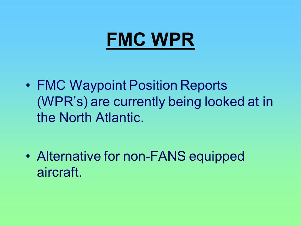 FMC WPR FMC Waypoint Position Reports (WPR's) are currently being looked at in the North Atlantic. Alternative for non-FANS equipped aircraft.