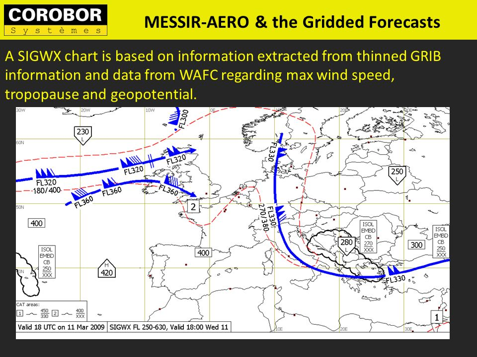 A SIGWX chart is based on information extracted from thinned GRIB information and data from WAFC regarding max wind speed, tropopause and geopotential.