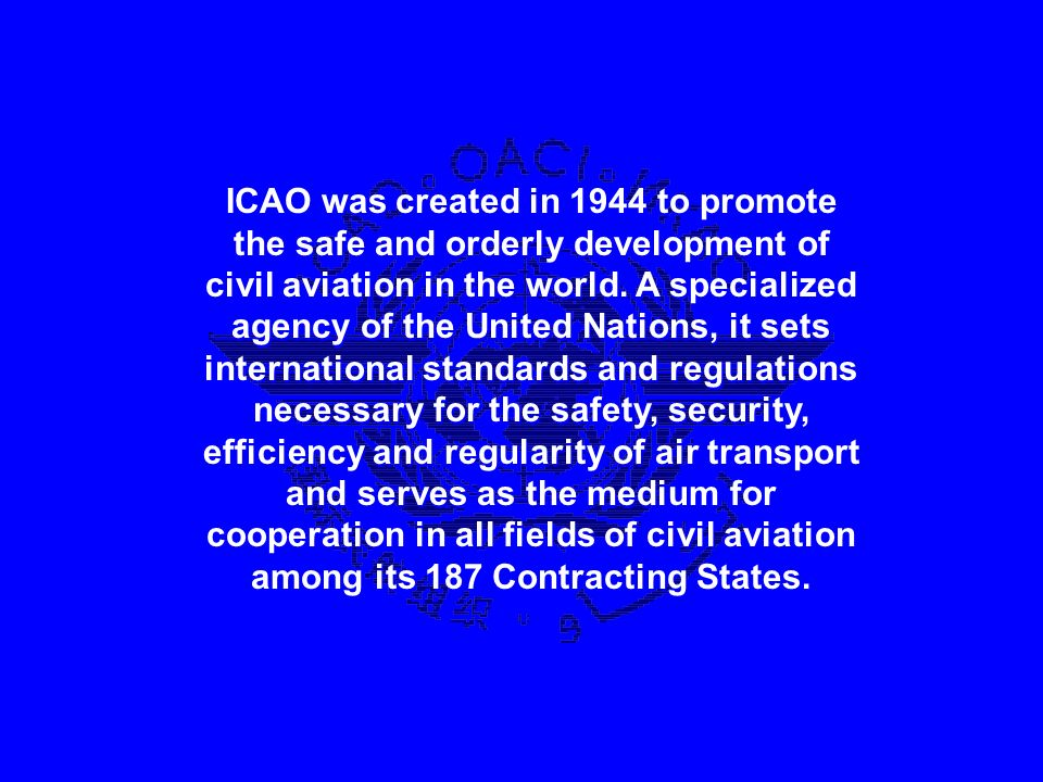 ICAO was created in 1944 to promote the safe and orderly development of civil aviation in the world.