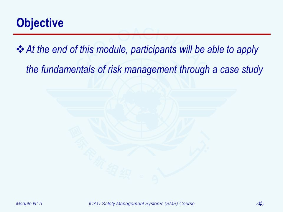 Objective At the end of this module, participants will be able to apply the fundamentals of risk management through a case study.
