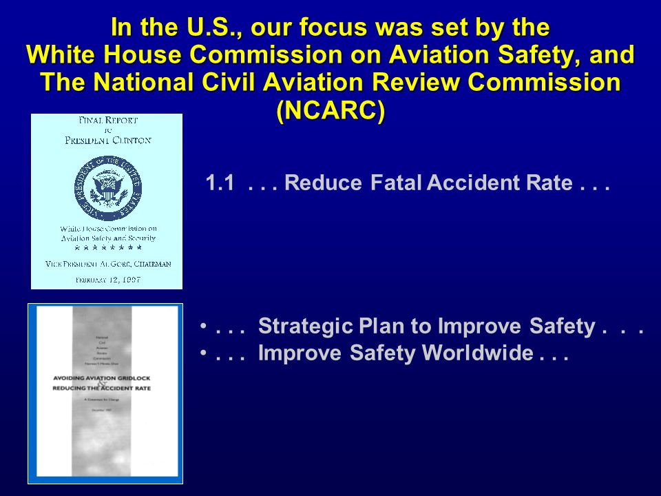 In the U.S., our focus was set by the White House Commission on Aviation Safety, and The National Civil Aviation Review Commission (NCARC)