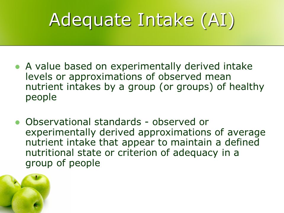 an analysis of the nutrient intake of an average person in a daily basis Adequate intake is the recommended average daily intake level based on observed or experimentally determined approximations or estimates of nutrient intake by a group (or groups) of apparently healthy people that are assumed to be adequate-used when an rda cannot be determined.