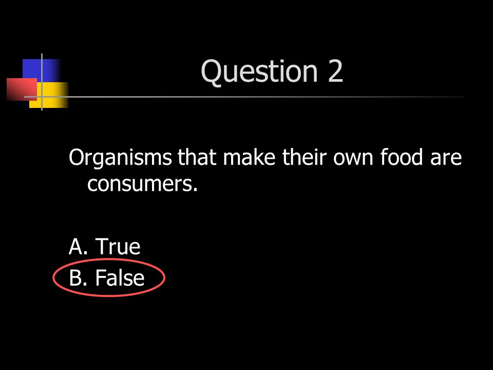 Question 2 Organisms that make their own food are consumers. A. True