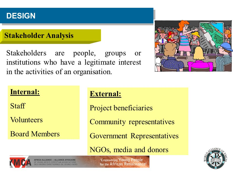 DESIGN Stakeholder Analysis. Stakeholders are people, groups or institutions who have a legitimate interest in the activities of an organisation.