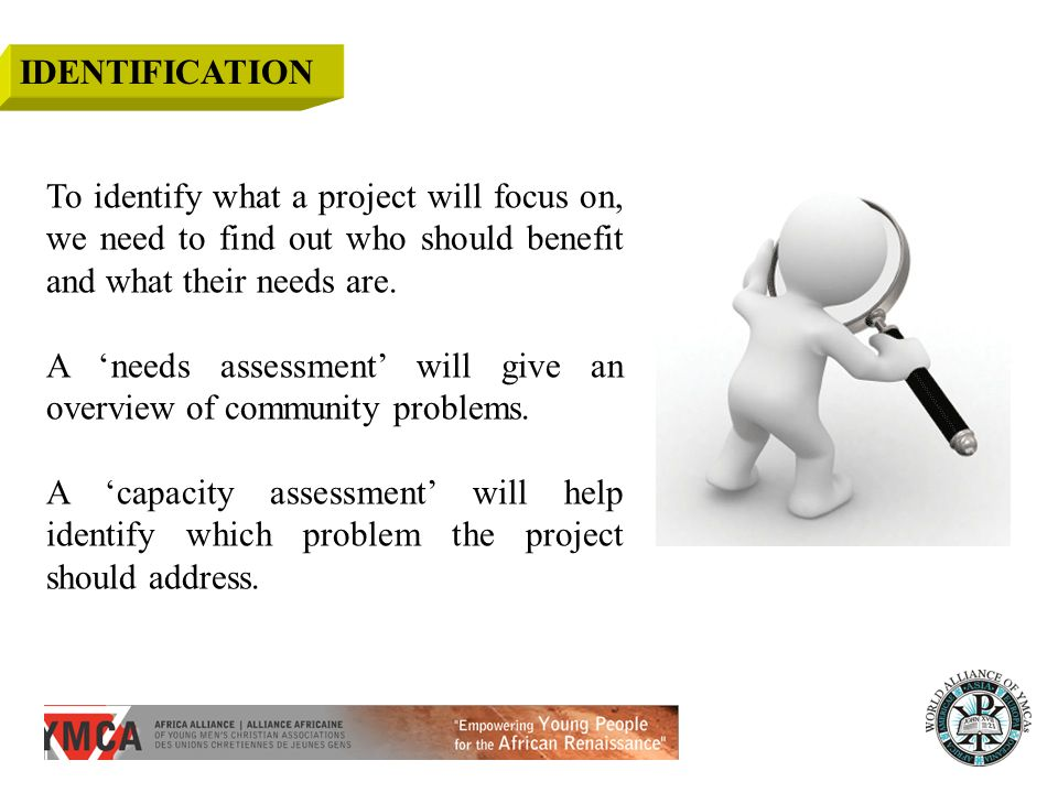IDENTIFICATION To identify what a project will focus on, we need to find out who should benefit and what their needs are.