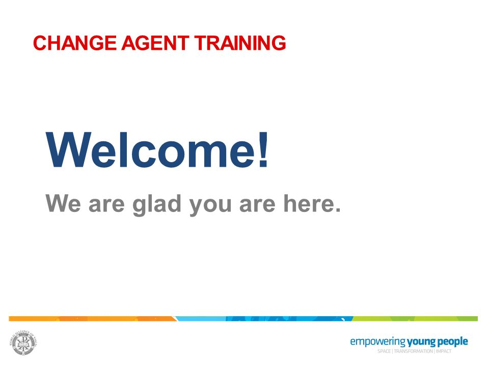 CHANGE AGENT TRAINING Welcome! We are glad you are here.