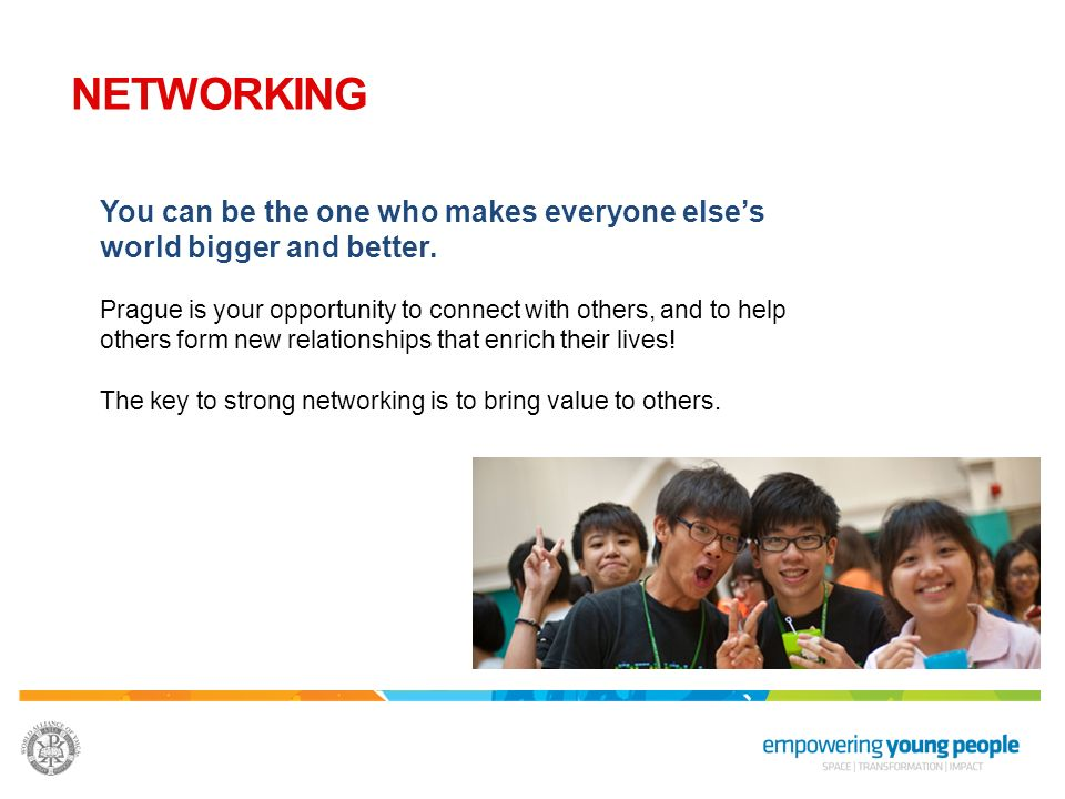 NETWORKING You can be the one who makes everyone else's world bigger and better.