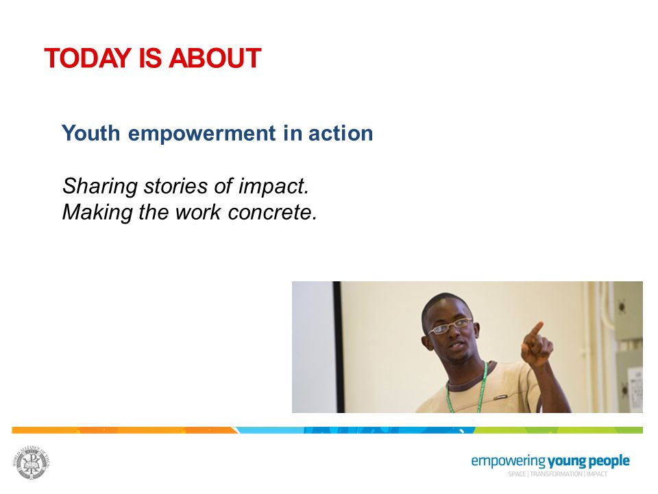 TODAY IS ABOUT Youth empowerment in action Sharing stories of impact.