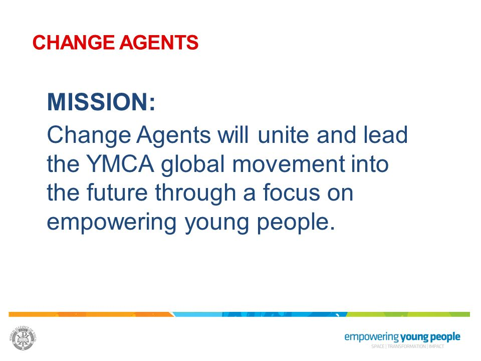 CHANGE AGENTS MISSION: Change Agents will unite and lead the YMCA global movement into the future through a focus on empowering young people.